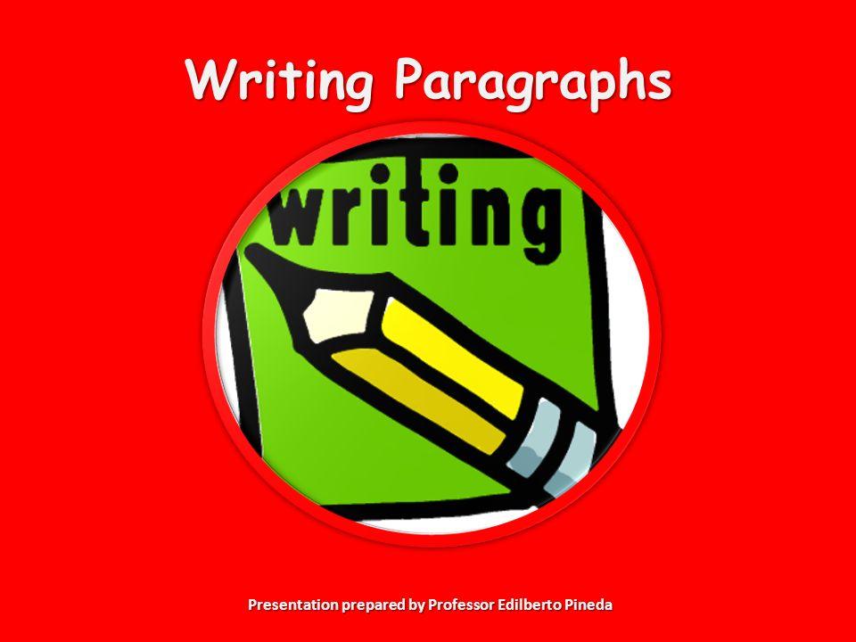 Presentation prepared by Professor Edilberto Pineda Writing Paragraphs