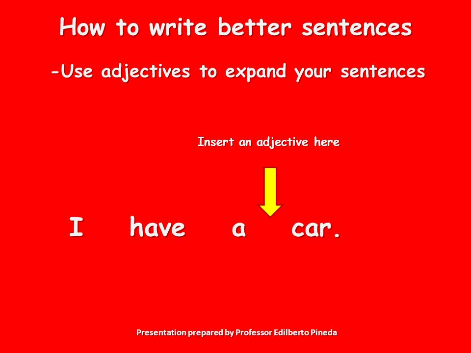 Presentation prepared by Professor Edilberto Pineda How to write better sentences -Use adjectives to expand your sentences I have a car.