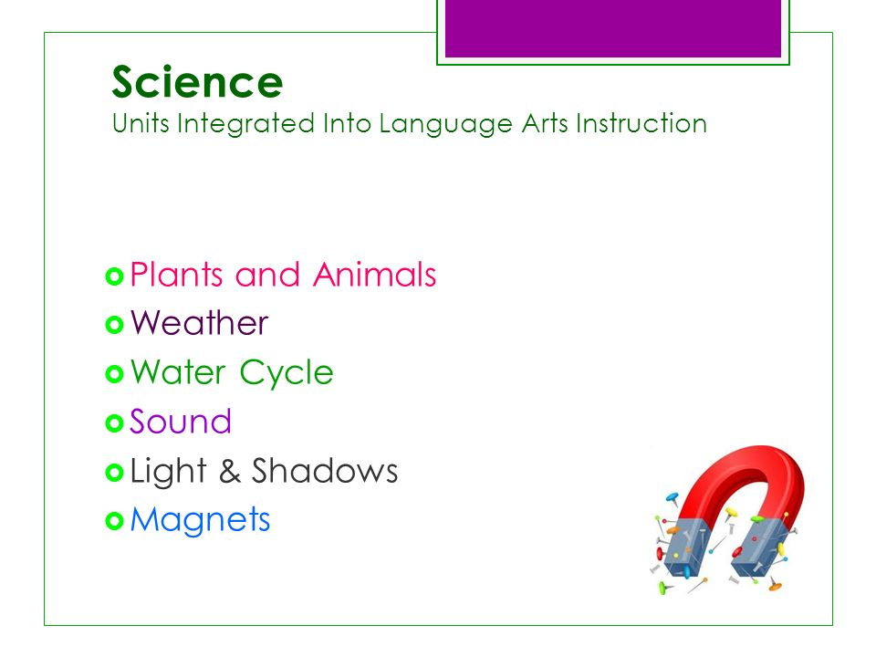 Science Units Integrated Into Language Arts Instruction Plants and Animals Weather Water Cycle Sound Light & Shadows Magnets