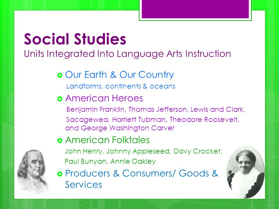 Social Studies Units Integrated Into Language Arts Instruction Our Earth & Our Country Landforms, continents & oceans American Heroes Benjamin Franklin, Thomas Jefferson, Lewis and Clark, Sacagewea, Harriett Tubman, Theodore Roosevelt, and George Washington Carver American Folktales John Henry, Johnny Appleseed, Davy Crocket, Paul Bunyan, Annie Oakley Producers & Consumers/ Goods & Services