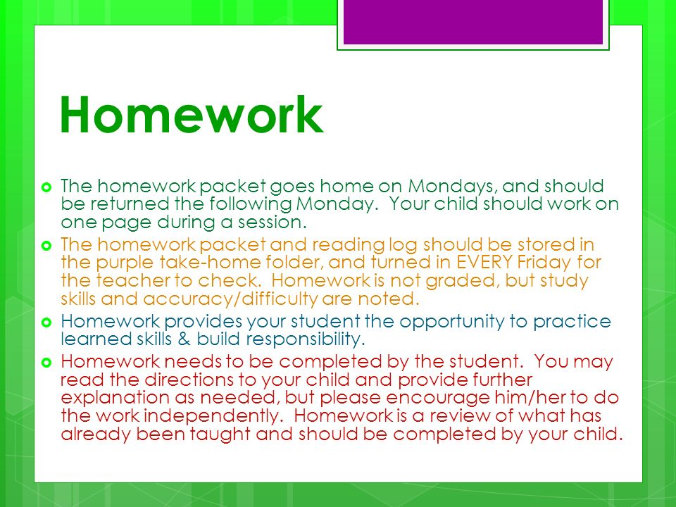 Homework The homework packet goes home on Mondays, and should be returned the following Monday. Your child should work on one page during a session. T