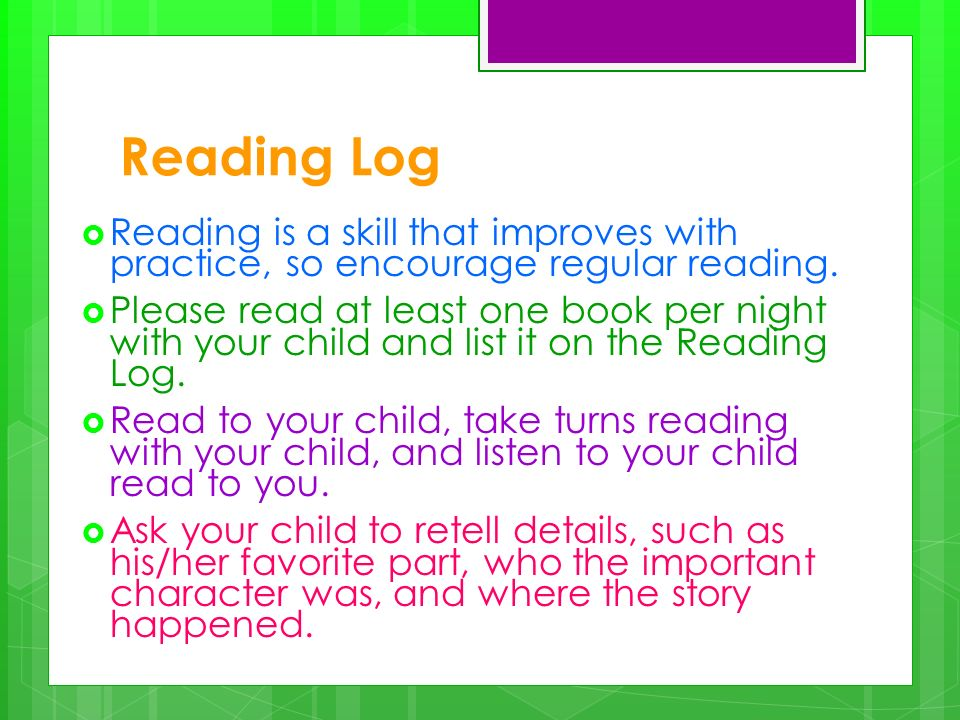 Reading Log Reading is a skill that improves with practice, so encourage regular reading. Please read at least one book per night with your child and