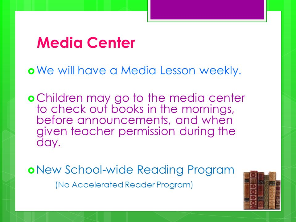 Media Center We will have a Media Lesson weekly. Children may go to the media center to check out books in the mornings, before announcements, and whe