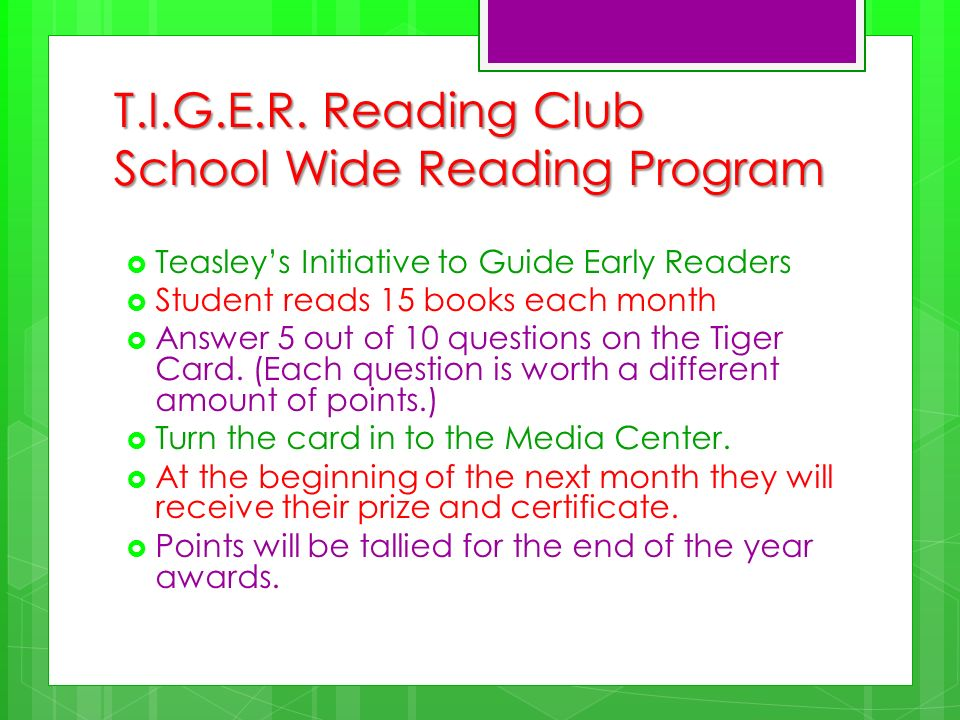 T.I.G.E.R. Reading Club School Wide Reading Program Teasleys Initiative to Guide Early Readers Student reads 15 books each month Answer 5 out of 10 qu