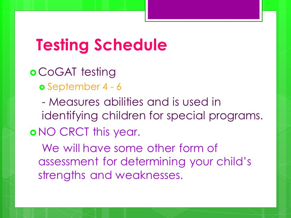 Testing Schedule CoGAT testing September 4 - 6 - Measures abilities and is used in identifying children for special programs. NO CRCT this year. We wi