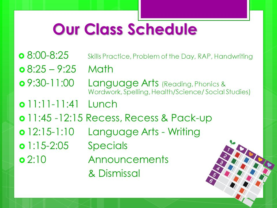 Our Class Schedule 8:00-8:25 Skills Practice, Problem of the Day, RAP, Handwriting 8:25 – 9:25 Math 9:30-11:00 Language Arts (Reading, Phonics & Wordw