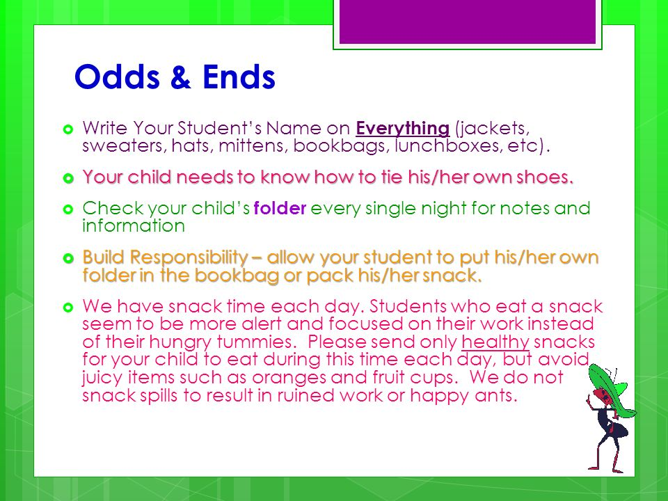 Odds & Ends Write Your Students Name on Everything (jackets, sweaters, hats, mittens, bookbags, lunchboxes, etc). Your child needs to know how to tie