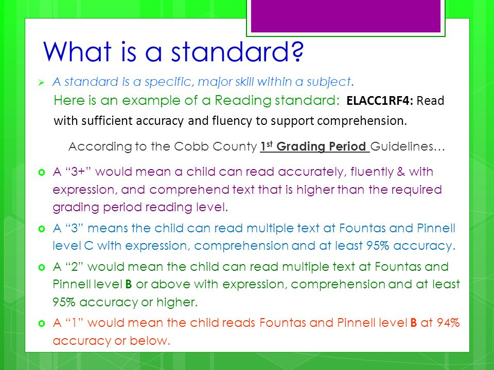What is a standard? A standard is a specific, major skill within a subject. Here is an example of a Reading standard: ELACC1RF4: Read with sufficient