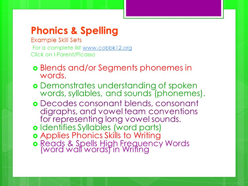 Phonics & Spelling Example Skill Sets For a complete list www.cobbk12.org Click on I-Parent/Picassowww.cobbk12.org Blends and/or Segments phonemes in words.