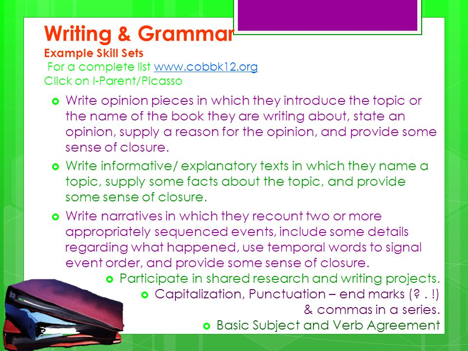 Writing & Grammar Example Skill Sets For a complete list www.cobbk12.org Click on I-Parent/Picassowww.cobbk12.org Write opinion pieces in which they introduce the topic or the name of the book they are writing about, state an opinion, supply a reason for the opinion, and provide some sense of closure.