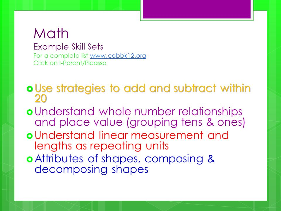 Math Example Skill Sets For a complete list www.cobbk12.org Click on I-Parent/Picassowww.cobbk12.org Use strategies to add and subtract within 20 Use strategies to add and subtract within 20 Understand whole number relationships and place value (grouping tens & ones) Understand linear measurement and lengths as repeating units Attributes of shapes, composing & decomposing shapes