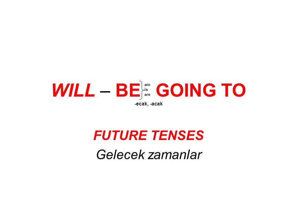 WILL – BE GOING TO -ecak, -acak FUTURE TENSES Gelecek zamanlar am is are