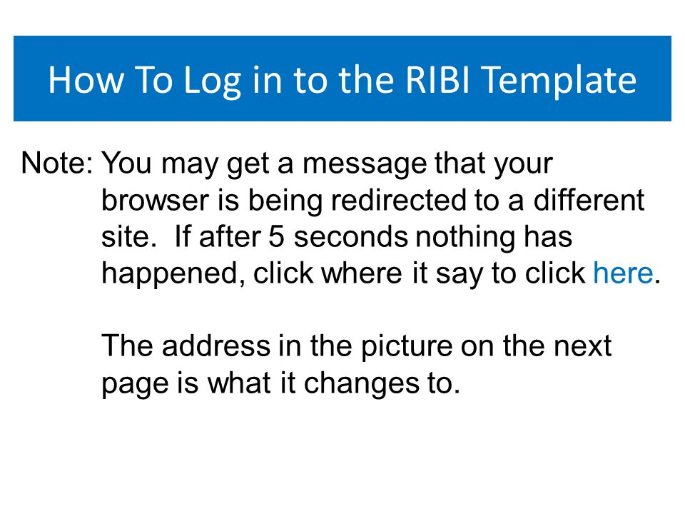 How To Log in to the RIBI Template Note: You may get a message that your browser is being redirected to a different site.
