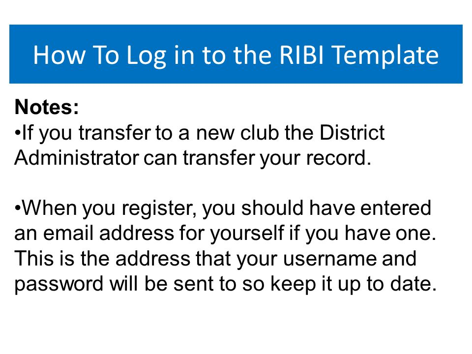 How To Log in to the RIBI Template Notes: If you transfer to a new club the District Administrator can transfer your record.