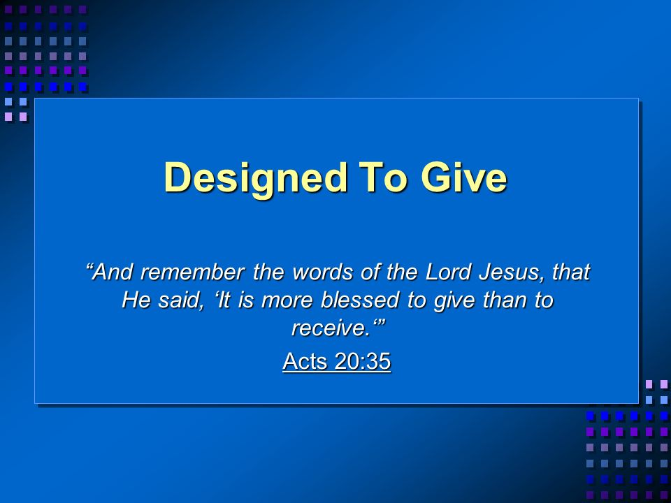 Designed To Give And remember the words of the Lord Jesus, that He said, It is more blessed to give than to receive.