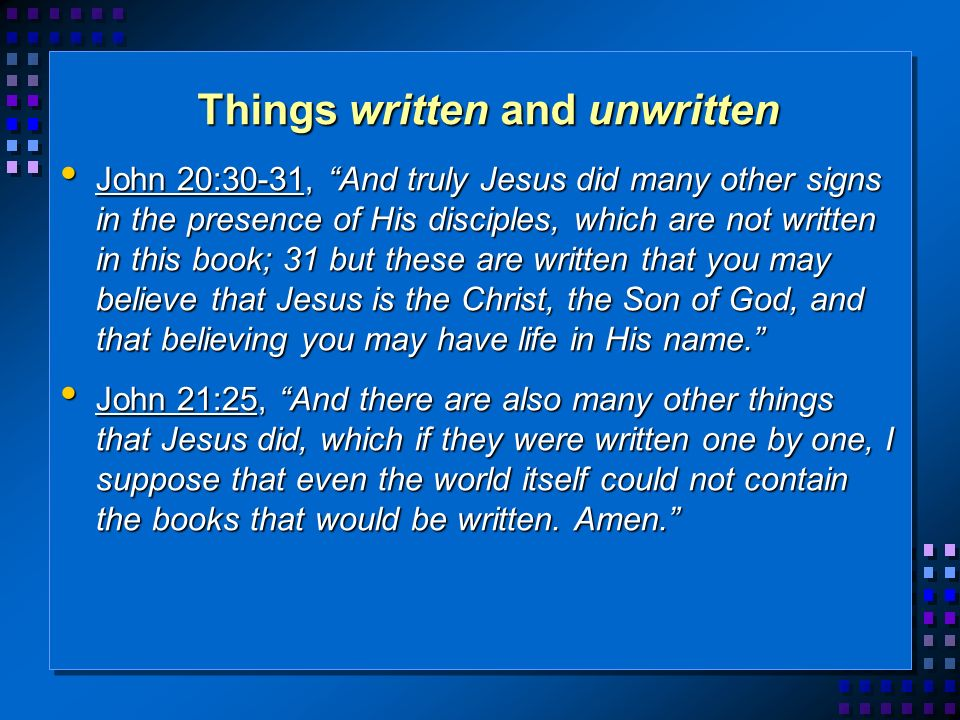Things written and unwritten John 20:30-31, And truly Jesus did many other signs in the presence of His disciples, which are not written in this book; 31 but these are written that you may believe that Jesus is the Christ, the Son of God, and that believing you may have life in His name.