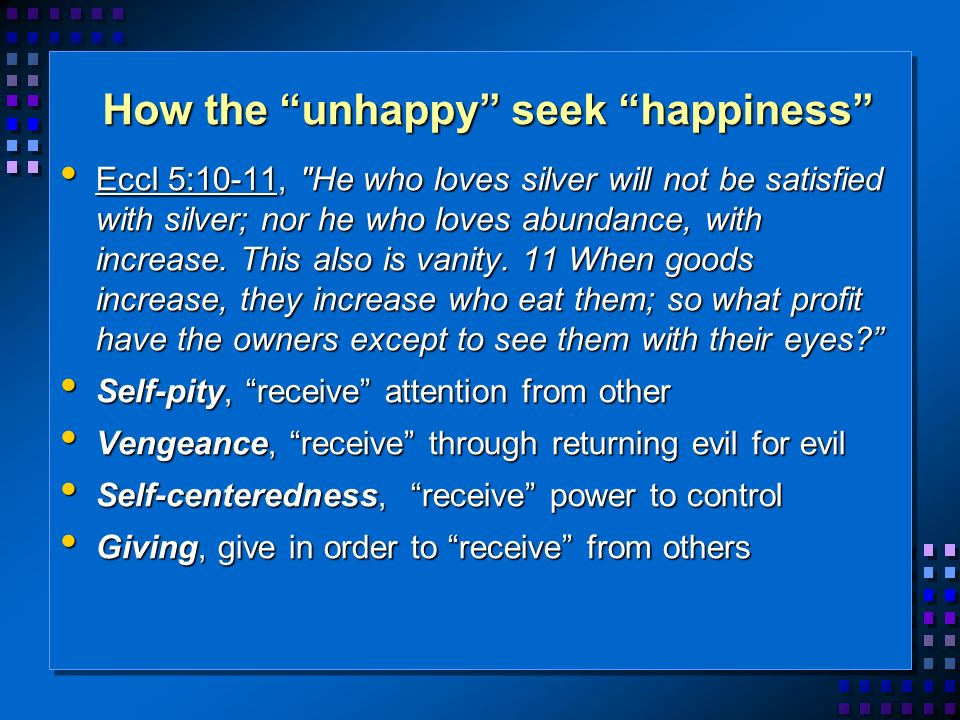 How the unhappy seek happiness Eccl 5:10-11, He who loves silver will not be satisfied with silver; nor he who loves abundance, with increase.