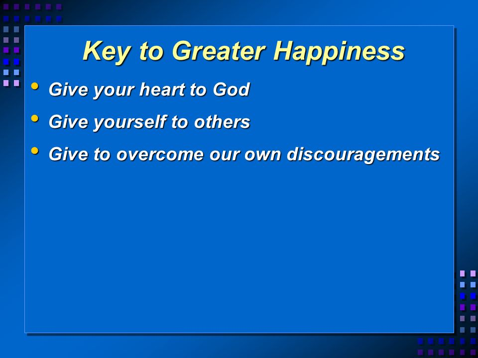 Key to Greater Happiness Give your heart to God Give your heart to God Give yourself to others Give yourself to others Give to overcome our own discouragements Give to overcome our own discouragements