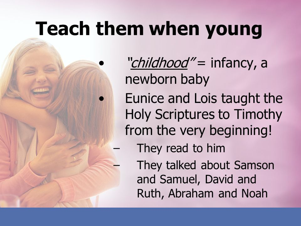 Teach them when young childhood = infancy, a newborn baby Eunice and Lois taught the Holy Scriptures to Timothy from the very beginning! –They read to