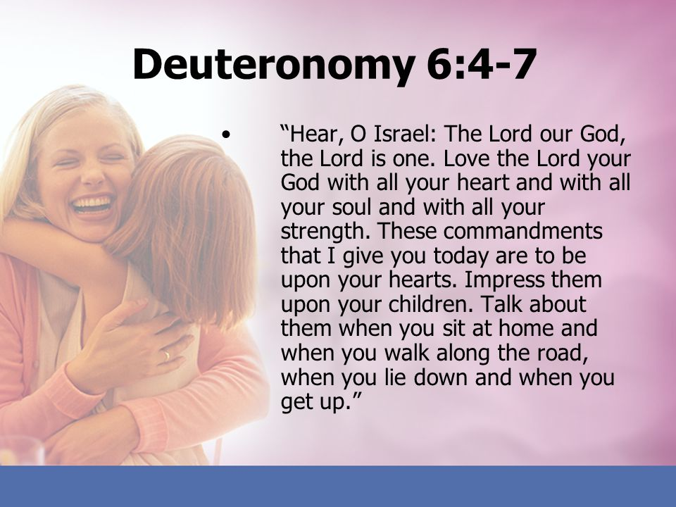 Deuteronomy 6:4-7 Hear, O Israel: The Lord our God, the Lord is one. Love the Lord your God with all your heart and with all your soul and with all yo