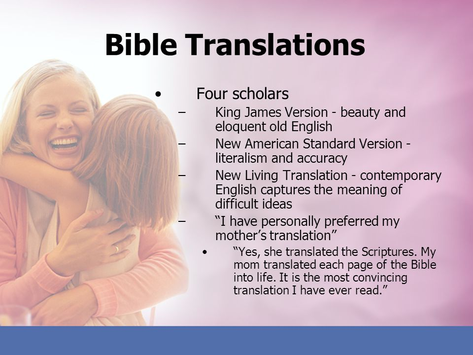 Bible Translations Four scholars –King James Version - beauty and eloquent old English –New American Standard Version - literalism and accuracy –New L
