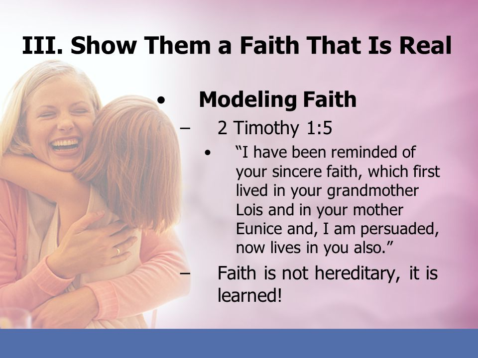 III. Show Them a Faith That Is Real Modeling Faith –2 Timothy 1:5 I have been reminded of your sincere faith, which first lived in your grandmother Lo