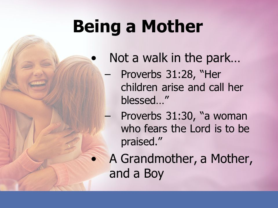 Being a Mother Not a walk in the park… –Proverbs 31:28, Her children arise and call her blessed… –Proverbs 31:30, a woman who fears the Lord is to be