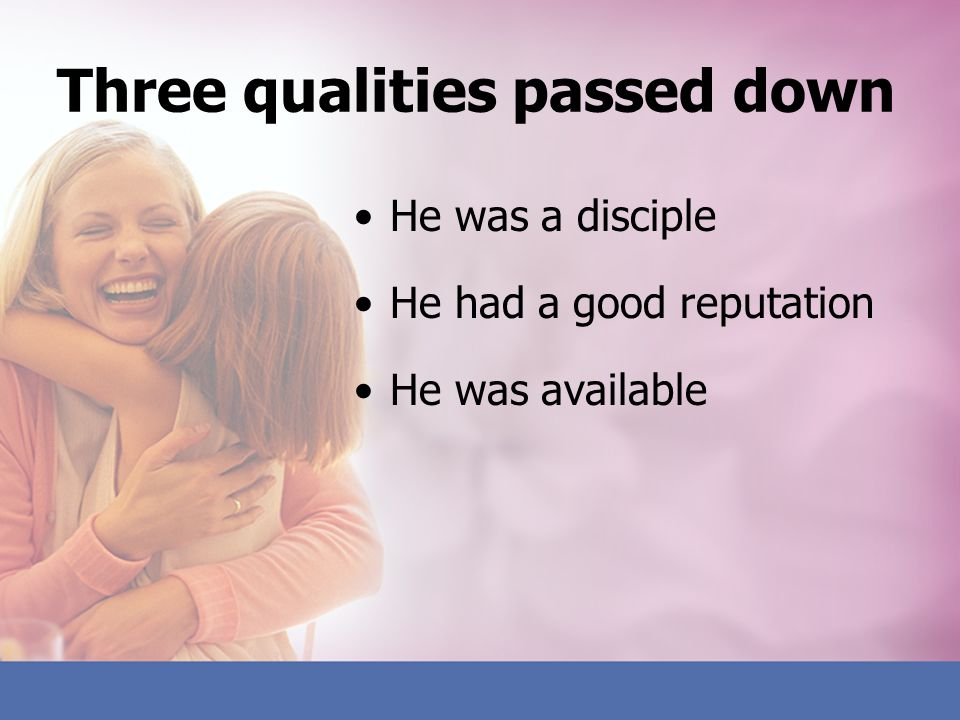 Three qualities passed down He was a disciple He had a good reputation He was available