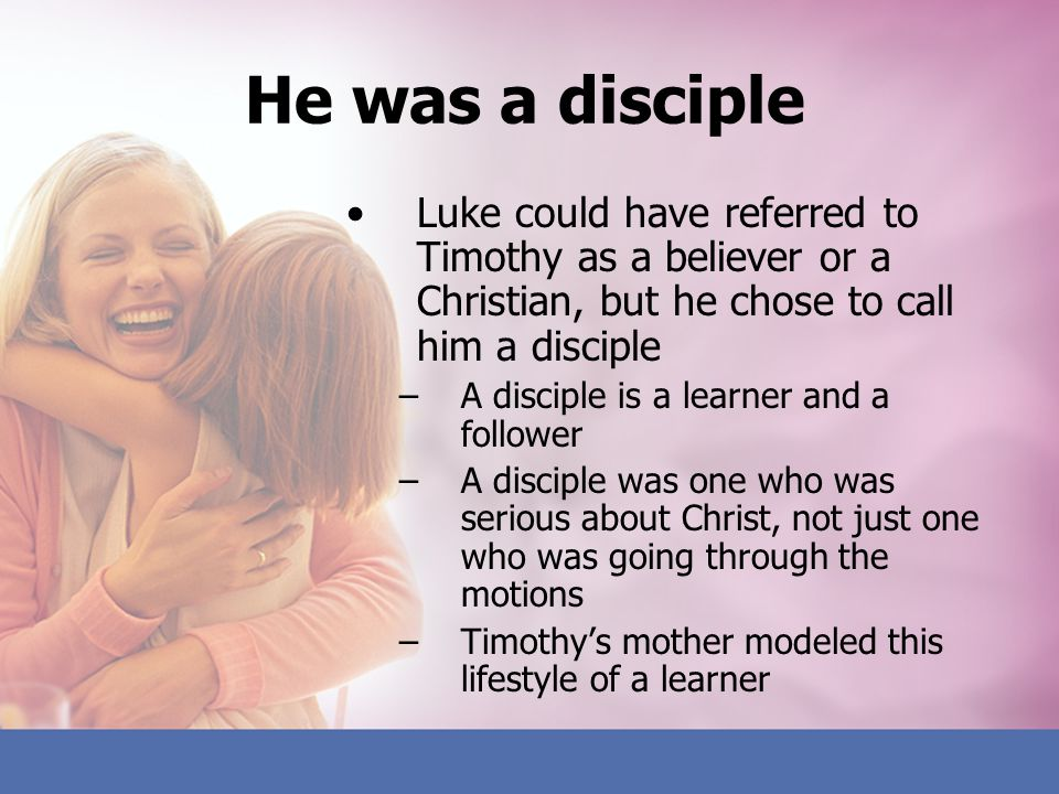 He was a disciple Luke could have referred to Timothy as a believer or a Christian, but he chose to call him a disciple –A disciple is a learner and a
