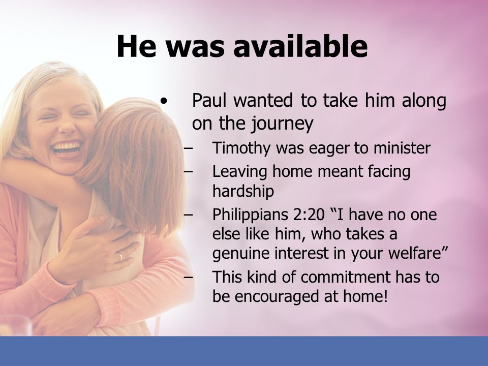 He was available Paul wanted to take him along on the journey –Timothy was eager to minister –Leaving home meant facing hardship –Philippians 2:20 I h