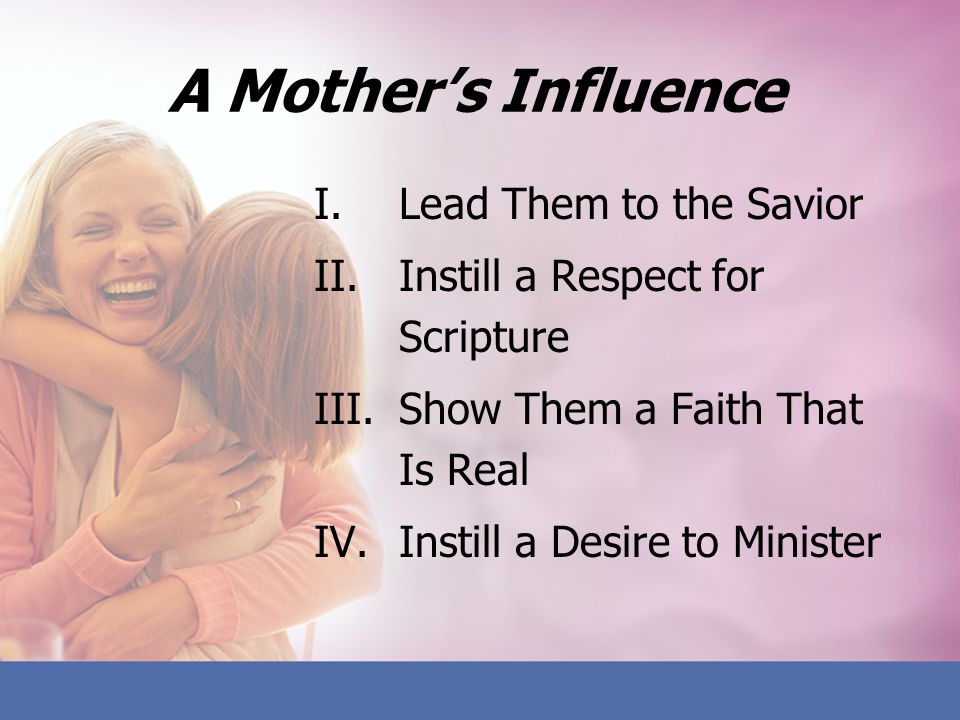 A Mothers Influence I.Lead Them to the Savior II.Instill a Respect for Scripture III.Show Them a Faith That Is Real IV.Instill a Desire to Minister