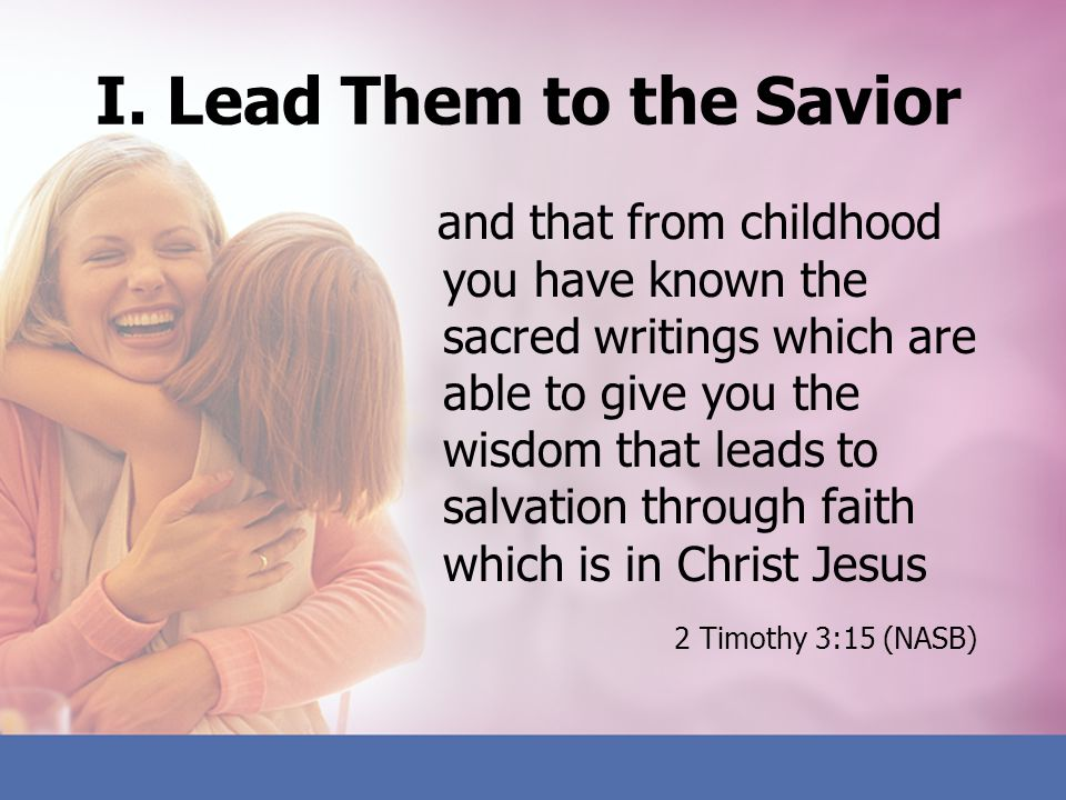 I. Lead Them to the Savior and that from childhood you have known the sacred writings which are able to give you the wisdom that leads to salvation th