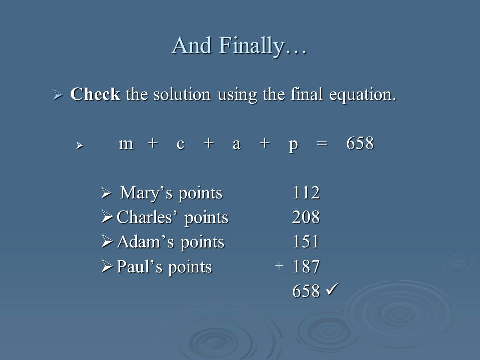 And Finally… Check the solution using the final equation. Check the solution using the final equation. m + c + a + p = 658 m + c + a + p = 658 Marys p