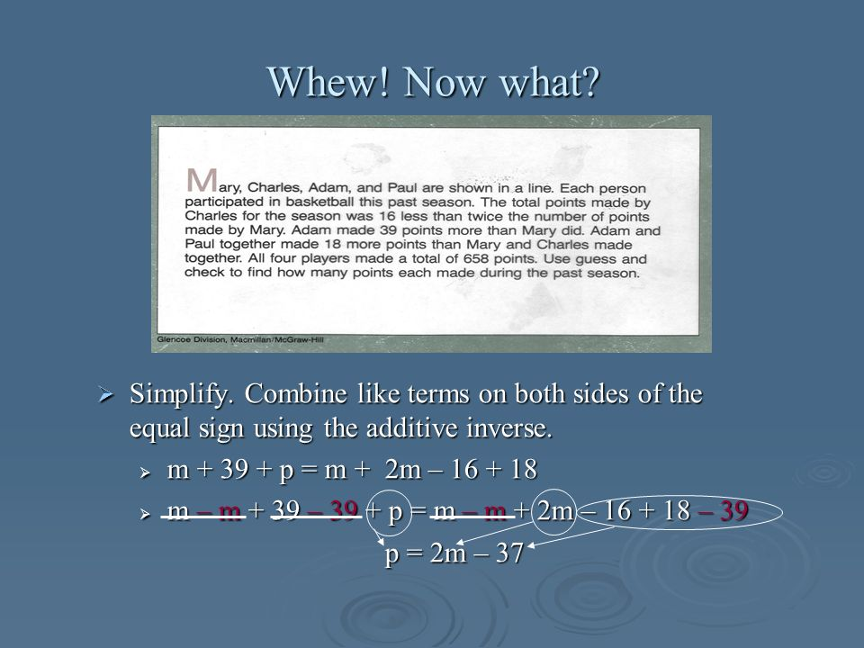Whew! Now what? Simplify. Combine like terms on both sides of the equal sign using the additive inverse. Simplify. Combine like terms on both sides of