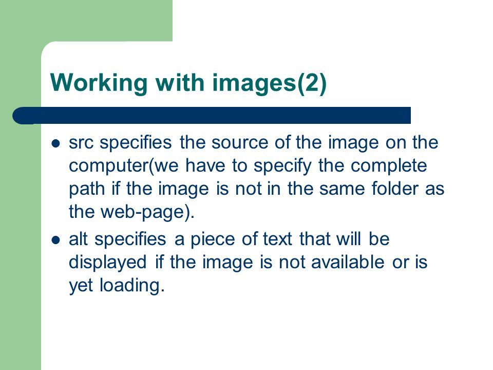 Working with images(2) src specifies the source of the image on the computer(we have to specify the complete path if the image is not in the same folder as the web-page).