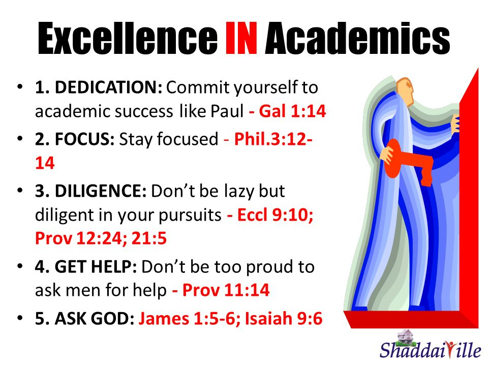 Excellence IN Academics 1. DEDICATION: Commit yourself to academic success like Paul - Gal 1:14 2. FOCUS: Stay focused - Phil.3:12- 14 3. DILIGENCE: D