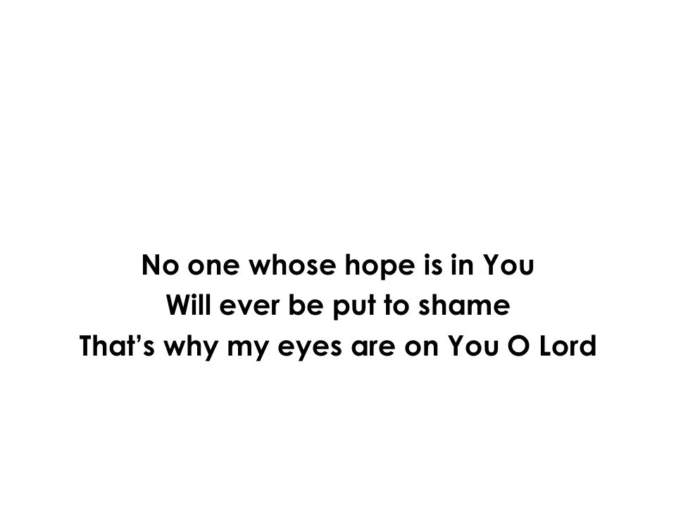 No one whose hope is in You Will ever be put to shame Thats why my eyes are on You O Lord
