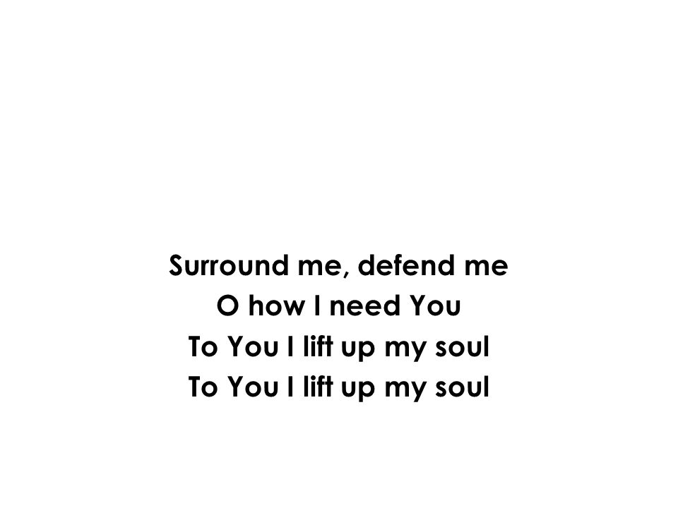 Surround me, defend me O how I need You To You I lift up my soul