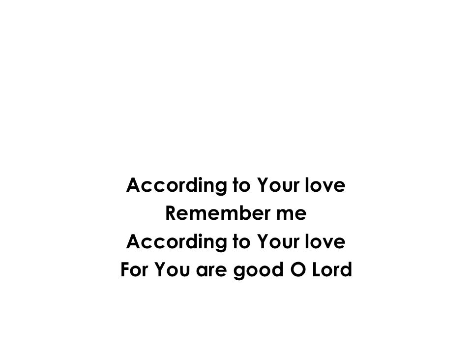 According to Your love Remember me According to Your love For You are good O Lord