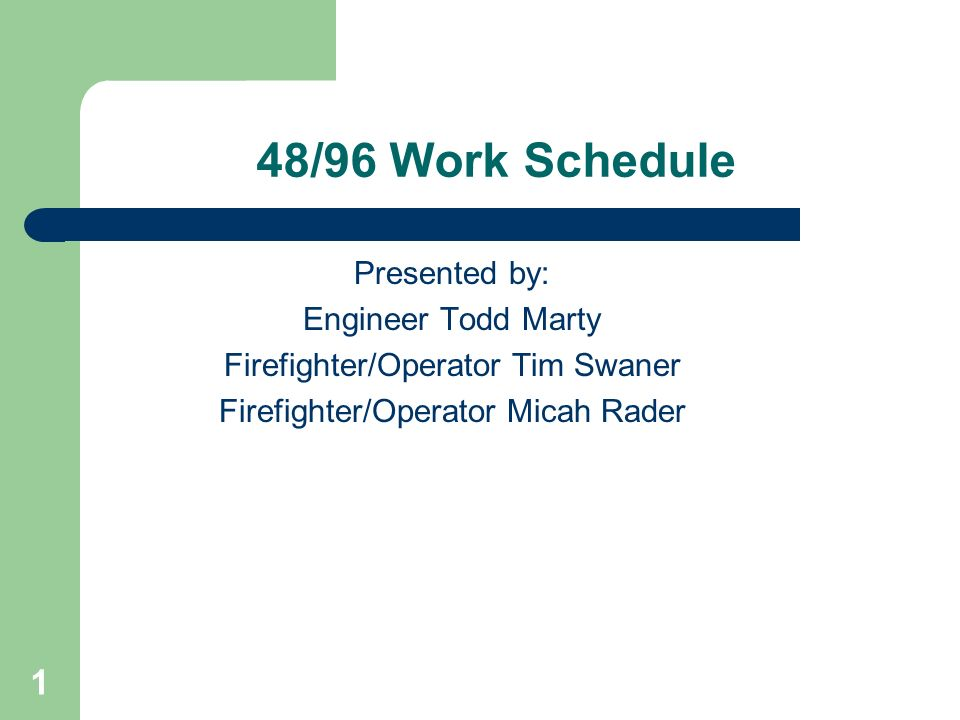 1 48/96 Work Schedule Presented by: Engineer Todd Marty Firefighter/Operator Tim Swaner Firefighter/Operator Micah Rader