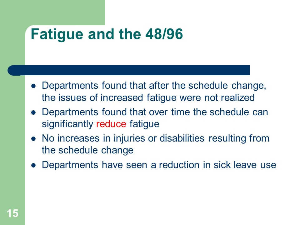 15 Fatigue and the 48/96 Departments found that after the schedule change, the issues of increased fatigue were not realized Departments found that ov