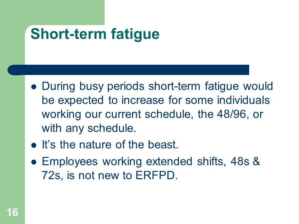 16 Short-term fatigue During busy periods short-term fatigue would be expected to increase for some individuals working our current schedule, the 48/9