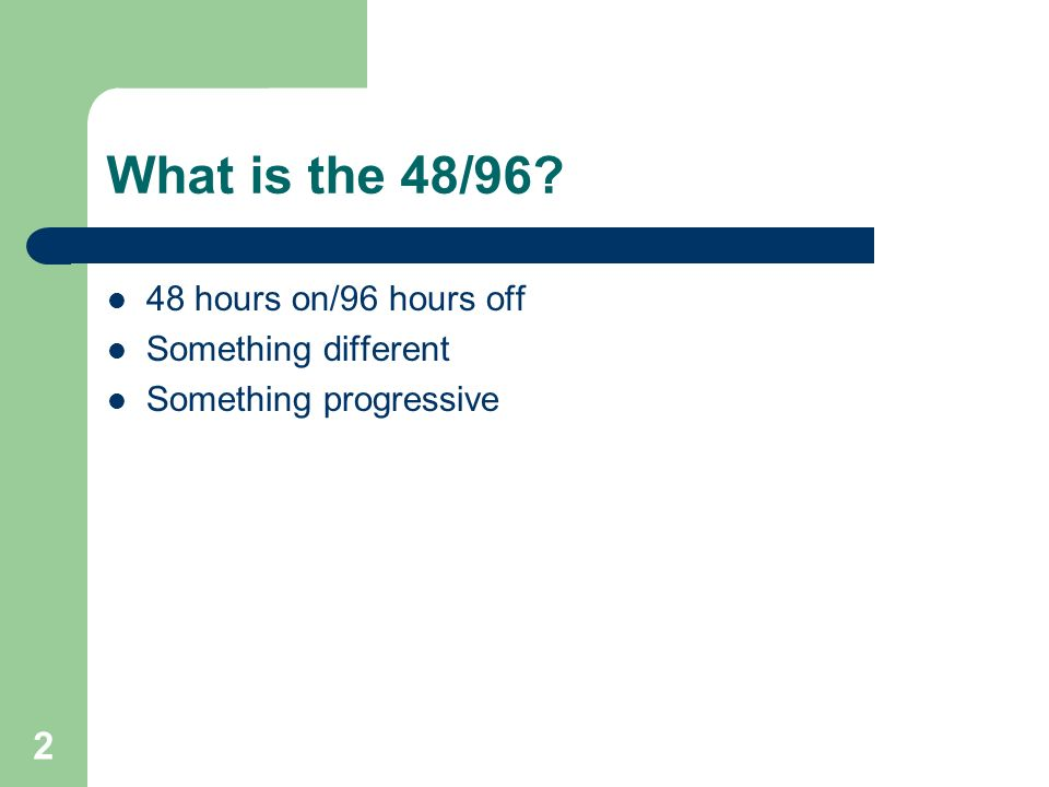 2 What is the 48/96? 48 hours on/96 hours off Something different Something progressive
