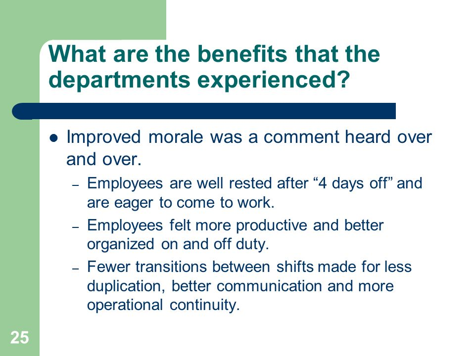 25 What are the benefits that the departments experienced? Improved morale was a comment heard over and over. – Employees are well rested after 4 days