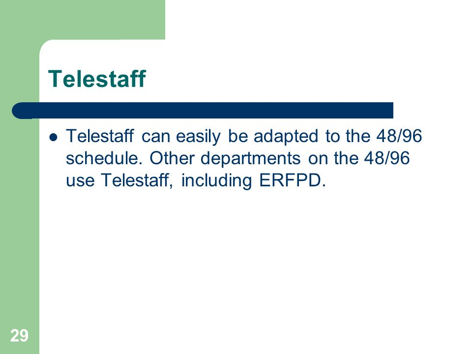 29 Telestaff Telestaff can easily be adapted to the 48/96 schedule. Other departments on the 48/96 use Telestaff, including ERFPD.