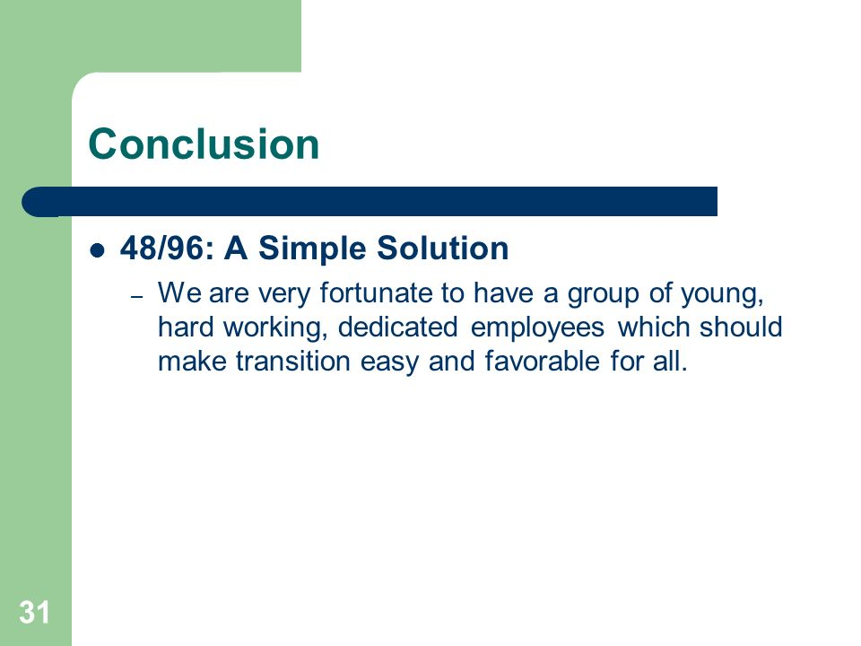 31 Conclusion 48/96: A Simple Solution – We are very fortunate to have a group of young, hard working, dedicated employees which should make transitio
