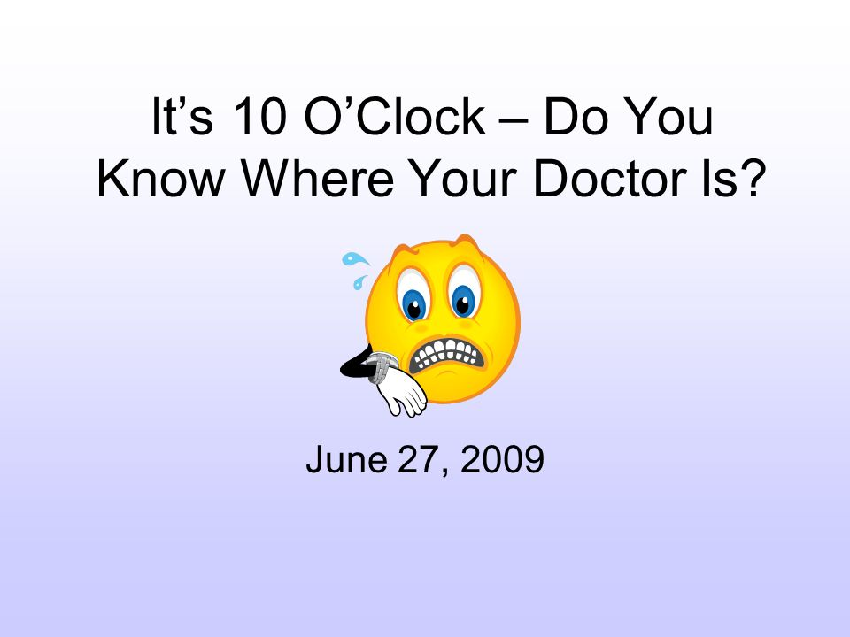 Its 10 OClock – Do You Know Where Your Doctor Is June 27, 2009