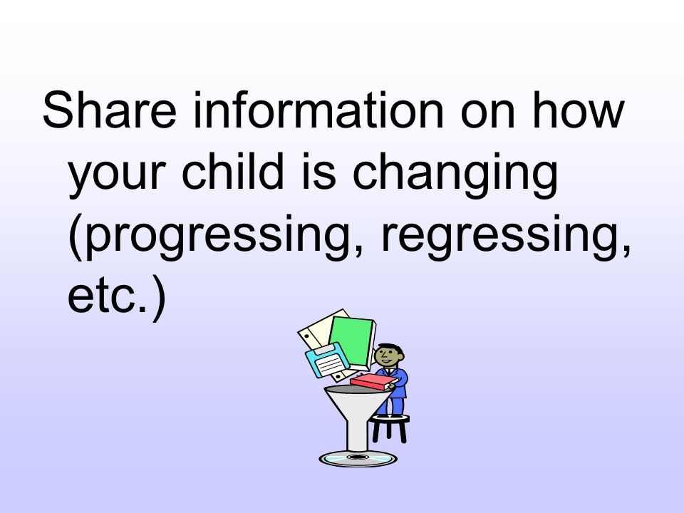 Share information on how your child is changing (progressing, regressing, etc.)