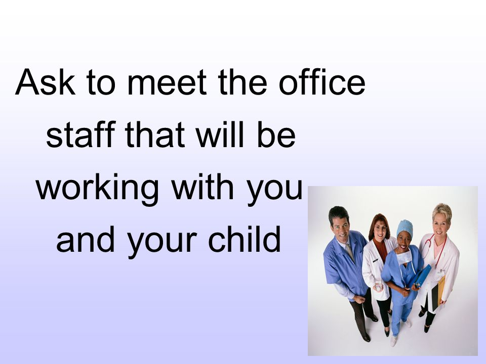 Ask to meet the office staff that will be working with you and your child