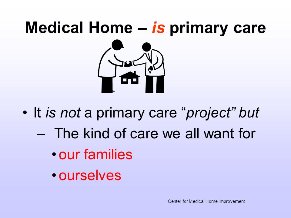 Medical Home – is primary care It is not a primary care project but – The kind of care we all want for our families ourselves Center for Medical Home Improvement